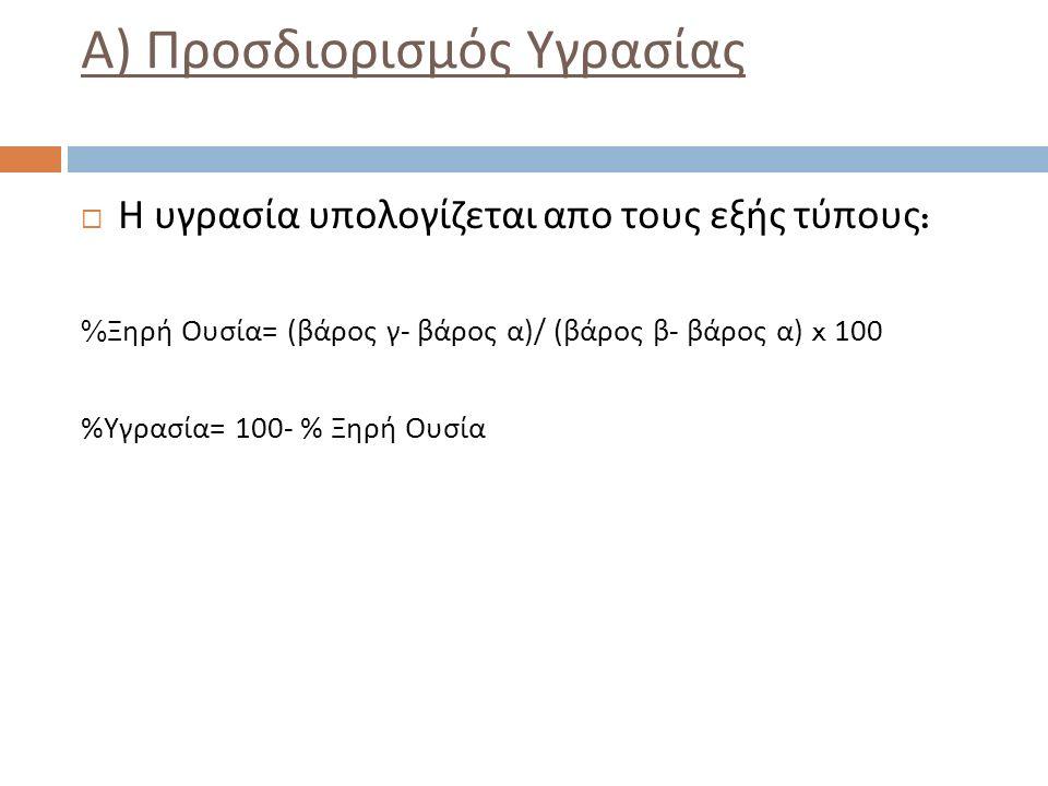 Α ) Προσδιορισμός Υγρασίας  Η υγρασία υπολογίζεται απο τους εξής τύπους : % Ξηρή Ουσία = ( βάρος γ - βάρος α )/ ( βάρος β - βάρος α ) x 100 % Υγρασία = 100- % Ξηρή Ουσία