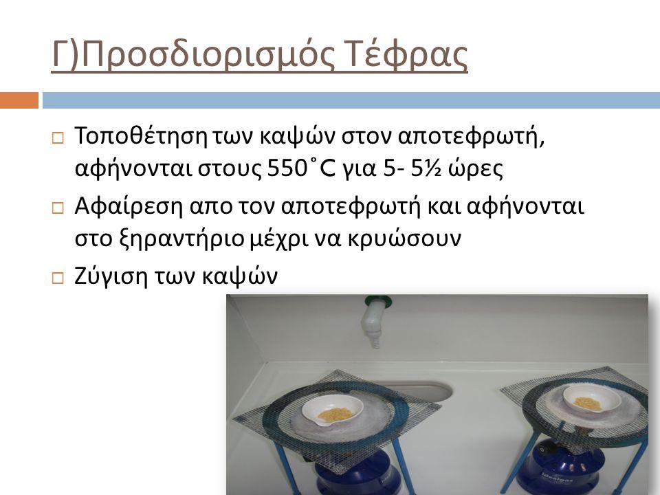 Γ ) Προσδιορισμός Τέφρας  Τοποθέτηση των καψών στον αποτεφρωτή, αφήνονται στους 550 ̊ C για 5- 5½ ώρες  Αφαίρεση απο τον αποτεφρωτή και αφήνονται στο ξηραντήριο μέχρι να κρυώσουν  Ζύγιση των καψών