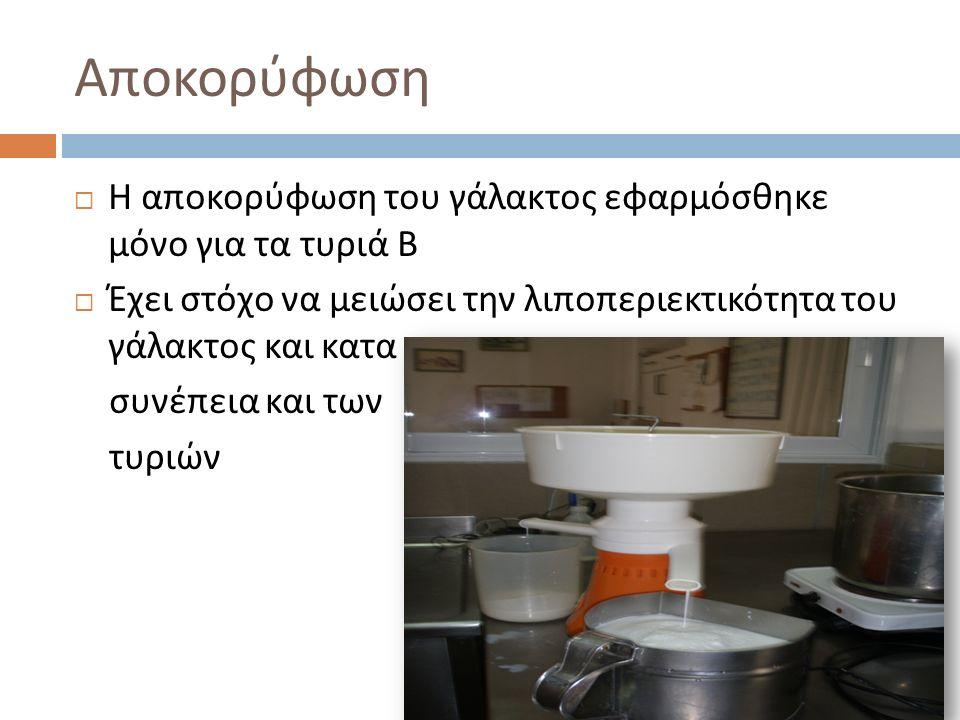Αποκορύφωση  Η αποκορύφωση του γάλακτος εφαρμόσθηκε μόνο για τα τυριά Β  Έχει στόχο να μειώσει την λιποπεριεκτικότητα του γάλακτος και κατα συνέπεια και των τυριών