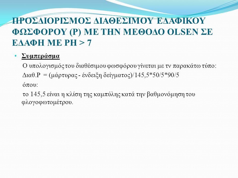 ΠΡΟΣΔΙΟΡΙΣΜΟΣ ΔΙΑΘΕΣΙΜΟΥ ΕΔΑΦΙΚΟΥ ΦΩΣΦΟΡΟΥ (P) ΜΕ ΤΗΝ ΜΕΘΟΔΟ OLSEN ΣΕ ΕΔΑΦΗ ΜΕ PH > 7 Συμπεράσμα Ο υπολογισμός του διαθέσιμου φωσφόρου γίνεται με τν παρακάτω τύπο: Διαθ.P = (μάρτυρας - ένδειξη δείγματος)/145,5*50/5*90/5 όπου: το 145,5 είναι η κλίση της καμπύλης κατά την βαθμονόμηση του φλογοφωτομέτρου.