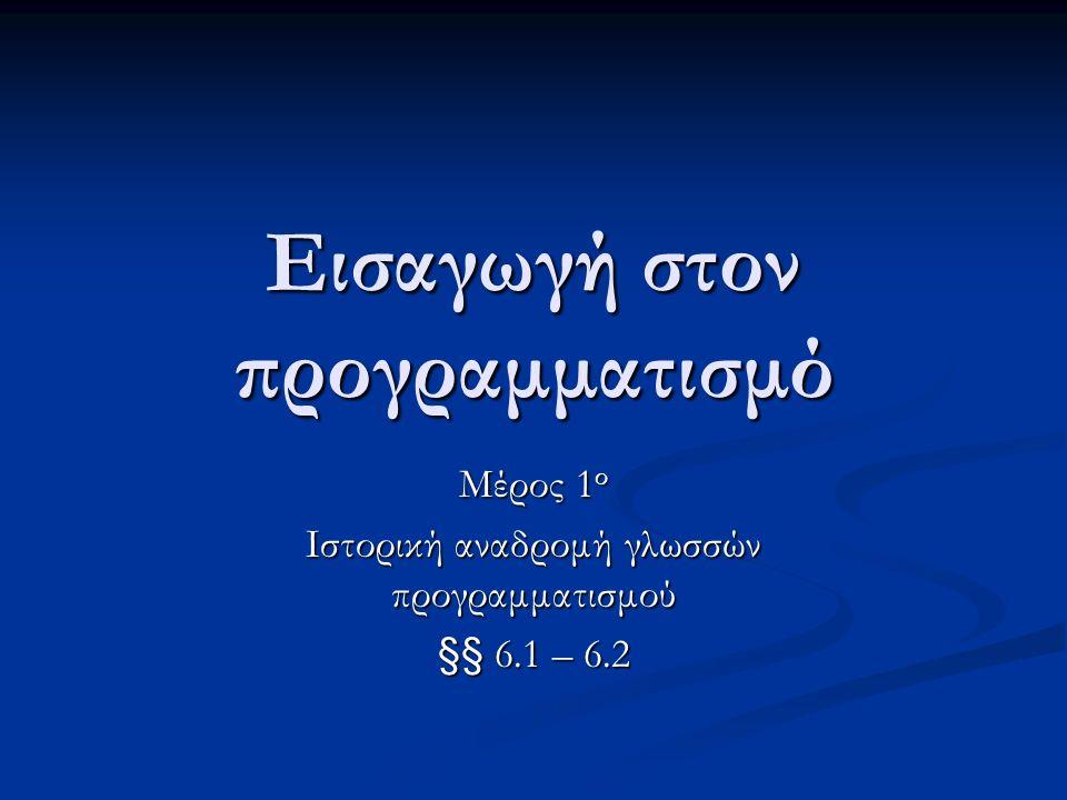 Εισαγωγή στον προγραμματισμό Μέρος 1 ο Ιστορική αναδρομή γλωσσών προγραμματισμού §§ 6.1 – 6.2