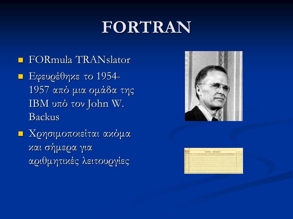 FORTRAN FORmula TRANslator FORmula TRANslator Εφευρέθηκε το 1954- 1957 από μια ομάδα της IBM υπό τον John W.
