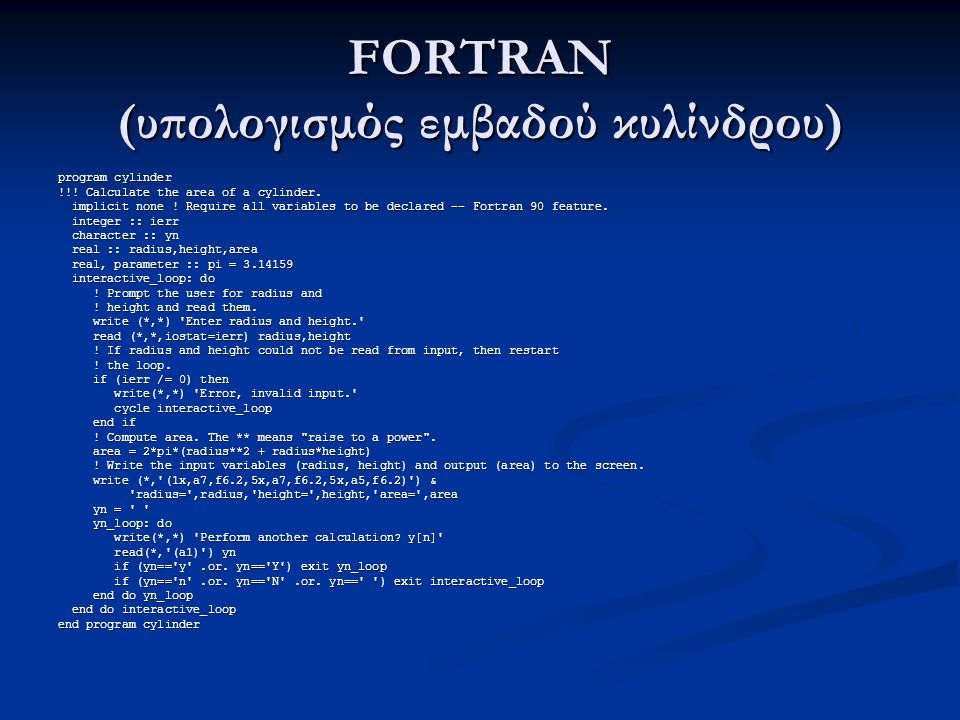 FORTRAN (υπολογισμός εμβαδού κυλίνδρου) program cylinder !!! Calculate the area of a cylinder. implicit none ! Require all variables to be declared --
