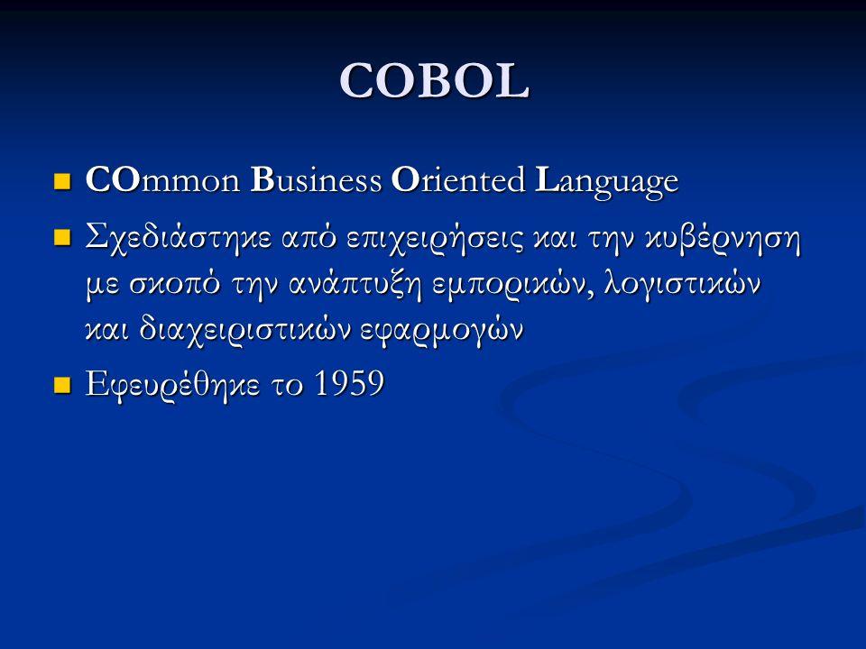 COBOL COmmon Business Oriented Language COmmon Business Oriented Language Σχεδιάστηκε από επιχειρήσεις και την κυβέρνηση με σκοπό την ανάπτυξη εμπορικών, λογιστικών και διαχειριστικών εφαρμογών Σχεδιάστηκε από επιχειρήσεις και την κυβέρνηση με σκοπό την ανάπτυξη εμπορικών, λογιστικών και διαχειριστικών εφαρμογών Εφευρέθηκε το 1959 Εφευρέθηκε το 1959