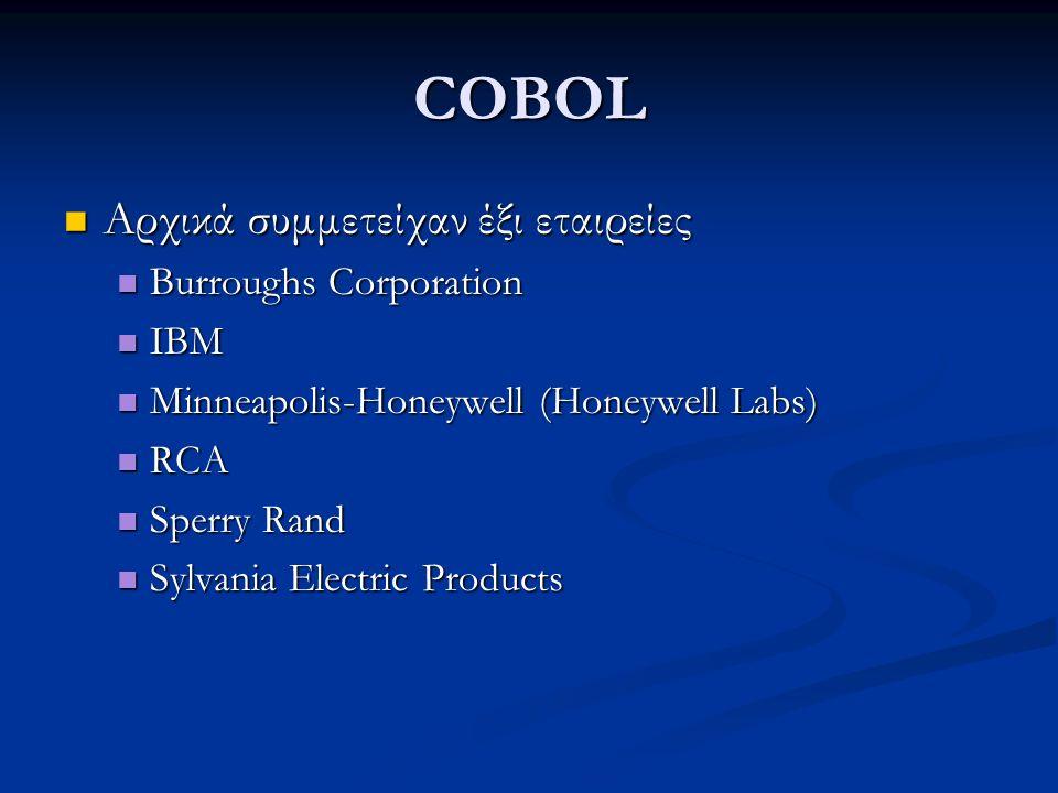 COBOL Αρχικά συμμετείχαν έξι εταιρείες Αρχικά συμμετείχαν έξι εταιρείες Burroughs Corporation Burroughs Corporation IBM IBM Minneapolis-Honeywell (Honeywell Labs) Minneapolis-Honeywell (Honeywell Labs) RCA RCA Sperry Rand Sperry Rand Sylvania Electric Products Sylvania Electric Products