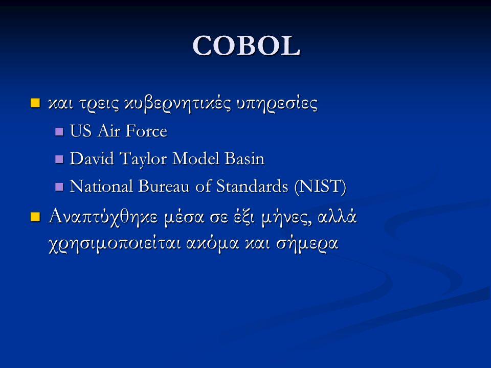 COBOL και τρεις κυβερνητικές υπηρεσίες και τρεις κυβερνητικές υπηρεσίες US Air Force US Air Force David Taylor Model Basin David Taylor Model Basin National Bureau of Standards (NIST) National Bureau of Standards (NIST) Αναπτύχθηκε μέσα σε έξι μήνες, αλλά χρησιμοποιείται ακόμα και σήμερα Αναπτύχθηκε μέσα σε έξι μήνες, αλλά χρησιμοποιείται ακόμα και σήμερα
