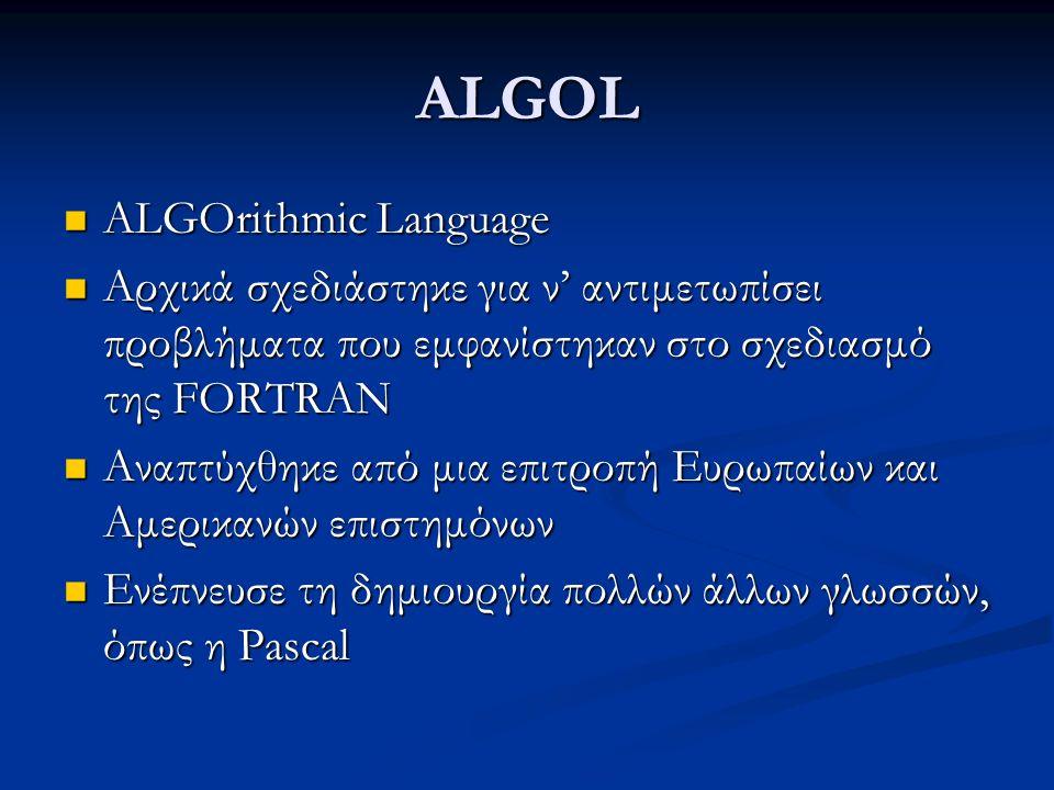 ALGOL ALGOrithmic Language ALGOrithmic Language Αρχικά σχεδιάστηκε για ν' αντιμετωπίσει προβλήματα που εμφανίστηκαν στο σχεδιασμό της FORTRAN Αρχικά σχεδιάστηκε για ν' αντιμετωπίσει προβλήματα που εμφανίστηκαν στο σχεδιασμό της FORTRAN Αναπτύχθηκε από μια επιτροπή Ευρωπαίων και Αμερικανών επιστημόνων Αναπτύχθηκε από μια επιτροπή Ευρωπαίων και Αμερικανών επιστημόνων Ενέπνευσε τη δημιουργία πολλών άλλων γλωσσών, όπως η Pascal Ενέπνευσε τη δημιουργία πολλών άλλων γλωσσών, όπως η Pascal