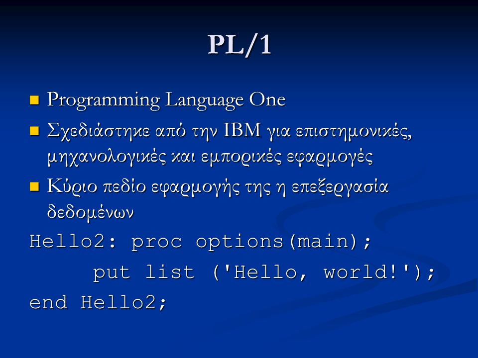 PL/1 Programming Language One Programming Language One Σχεδιάστηκε από την IBM για επιστημονικές, μηχανολογικές και εμπορικές εφαρμογές Σχεδιάστηκε από την IBM για επιστημονικές, μηχανολογικές και εμπορικές εφαρμογές Κύριο πεδίο εφαρμογής της η επεξεργασία δεδομένων Κύριο πεδίο εφαρμογής της η επεξεργασία δεδομένων Hello2: proc options(main); put list ( Hello, world! ); put list ( Hello, world! ); end Hello2;