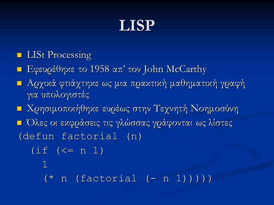 LISP LISt Processing LISt Processing Εφευρέθηκε το 1958 απ' τον John McCarthy Εφευρέθηκε το 1958 απ' τον John McCarthy Αρχικά φτιάχτηκε ως μια πρακτική μαθηματική γραφή για υπολογιστές Αρχικά φτιάχτηκε ως μια πρακτική μαθηματική γραφή για υπολογιστές Χρησιμοποιήθηκε ευρέως στην Τεχνητή Νοημοσύνη Χρησιμοποιήθηκε ευρέως στην Τεχνητή Νοημοσύνη Όλες οι εκφράσεις τις γλώσσας γράφονται ως λίστες Όλες οι εκφράσεις τις γλώσσας γράφονται ως λίστες (defun factorial (n) (if (<= n 1) (if (<= n 1) 1 (* n (factorial (- n 1))))) (* n (factorial (- n 1)))))
