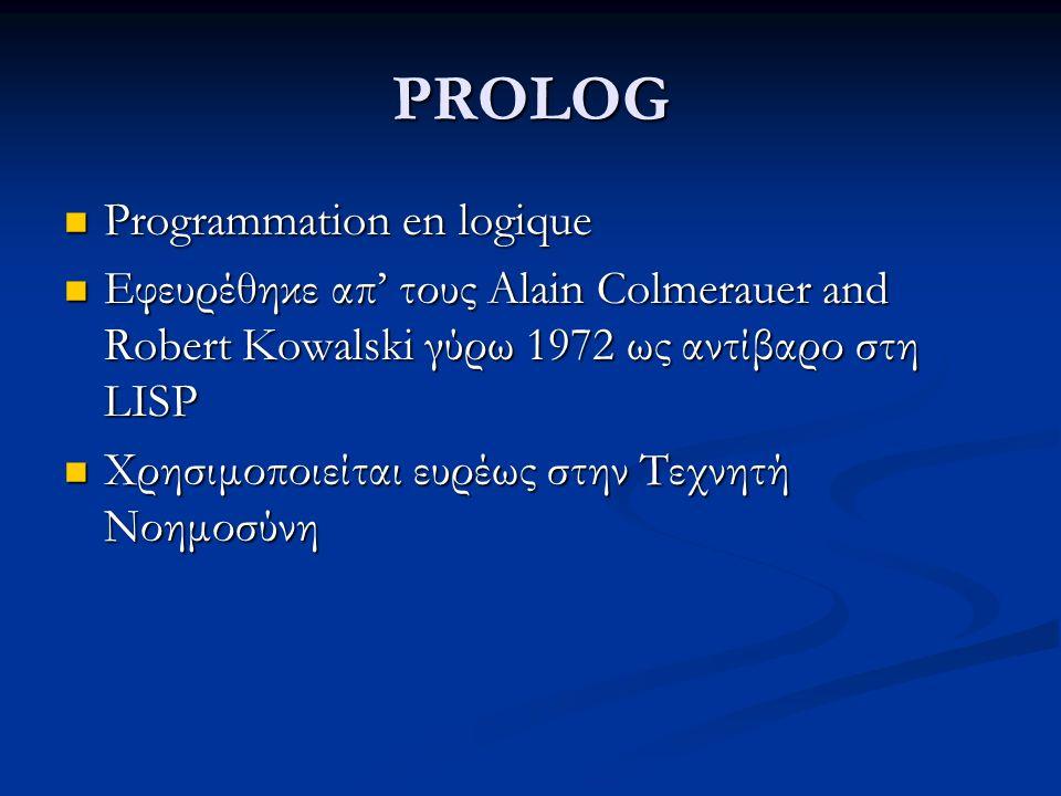 PROLOG Programmation en logique Programmation en logique Εφευρέθηκε απ' τους Alain Colmerauer and Robert Kowalski γύρω 1972 ως αντίβαρο στη LISP Εφευρέθηκε απ' τους Alain Colmerauer and Robert Kowalski γύρω 1972 ως αντίβαρο στη LISP Χρησιμοποιείται ευρέως στην Τεχνητή Νοημοσύνη Χρησιμοποιείται ευρέως στην Τεχνητή Νοημοσύνη