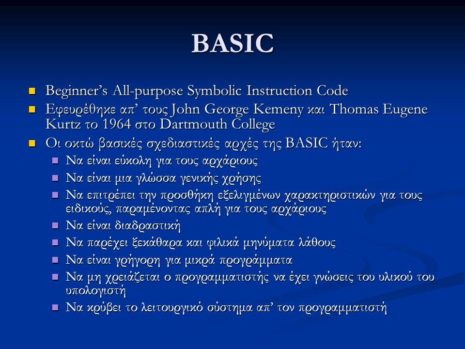 BASIC Beginner's All-purpose Symbolic Instruction Code Beginner's All-purpose Symbolic Instruction Code Εφευρέθηκε απ' τους John George Kemeny και Thomas Eugene Kurtz το 1964 στο Dartmouth College Εφευρέθηκε απ' τους John George Kemeny και Thomas Eugene Kurtz το 1964 στο Dartmouth College Οι οκτώ βασικές σχεδιαστικές αρχές της BASIC ήταν: Οι οκτώ βασικές σχεδιαστικές αρχές της BASIC ήταν: Να είναι εύκολη για τους αρχάριους Να είναι εύκολη για τους αρχάριους Να είναι μια γλώσσα γενικής χρήσης Να είναι μια γλώσσα γενικής χρήσης Να επιτρέπει την προσθήκη εξελιγμένων χαρακτηριστικών για τους ειδικούς, παραμένοντας απλή για τους αρχάριους Να επιτρέπει την προσθήκη εξελιγμένων χαρακτηριστικών για τους ειδικούς, παραμένοντας απλή για τους αρχάριους Να είναι διαδραστική Να είναι διαδραστική Να παρέχει ξεκάθαρα και φιλικά μηνύματα λάθους Να παρέχει ξεκάθαρα και φιλικά μηνύματα λάθους Να είναι γρήγορη για μικρά προγράμματα Να είναι γρήγορη για μικρά προγράμματα Να μη χρειάζεται ο προγραμματιστής να έχει γνώσεις του υλικού του υπολογιστή Να μη χρειάζεται ο προγραμματιστής να έχει γνώσεις του υλικού του υπολογιστή Να κρύβει το λειτουργικό σύστημα απ' τον προγραμματιστή Να κρύβει το λειτουργικό σύστημα απ' τον προγραμματιστή
