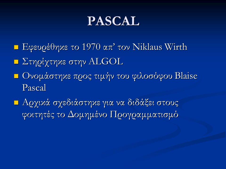 PASCAL Εφευρέθηκε το 1970 απ' τον Niklaus Wirth Εφευρέθηκε το 1970 απ' τον Niklaus Wirth Στηρίχτηκε στην ALGOL Στηρίχτηκε στην ALGOL Ονομάστηκε προς τιμήν του φιλοσόφου Blaise Pascal Ονομάστηκε προς τιμήν του φιλοσόφου Blaise Pascal Αρχικά σχεδιάστηκε για να διδάξει στους φοιτητές το Δομημένο Προγραμματισμό Αρχικά σχεδιάστηκε για να διδάξει στους φοιτητές το Δομημένο Προγραμματισμό