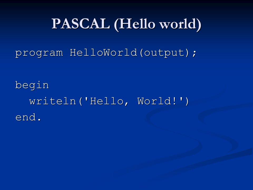 PASCAL (Hello world) program HelloWorld(output); begin writeln( Hello, World! ) writeln( Hello, World! )end.