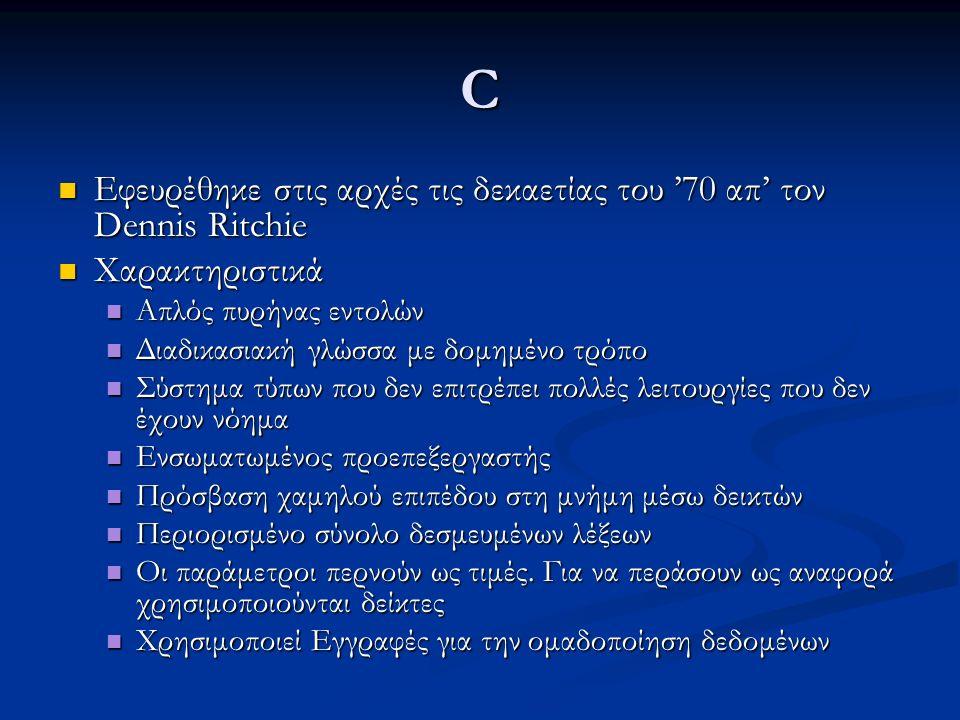 C Εφευρέθηκε στις αρχές τις δεκαετίας του '70 απ' τον Dennis Ritchie Εφευρέθηκε στις αρχές τις δεκαετίας του '70 απ' τον Dennis Ritchie Χαρακτηριστικά Χαρακτηριστικά Απλός πυρήνας εντολών Απλός πυρήνας εντολών Διαδικασιακή γλώσσα με δομημένο τρόπο Διαδικασιακή γλώσσα με δομημένο τρόπο Σύστημα τύπων που δεν επιτρέπει πολλές λειτουργίες που δεν έχουν νόημα Σύστημα τύπων που δεν επιτρέπει πολλές λειτουργίες που δεν έχουν νόημα Ενσωματωμένος προεπεξεργαστής Ενσωματωμένος προεπεξεργαστής Πρόσβαση χαμηλού επιπέδου στη μνήμη μέσω δεικτών Πρόσβαση χαμηλού επιπέδου στη μνήμη μέσω δεικτών Περιορισμένο σύνολο δεσμευμένων λέξεων Περιορισμένο σύνολο δεσμευμένων λέξεων Οι παράμετροι περνούν ως τιμές.