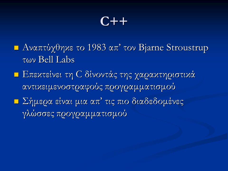 C++ Αναπτύχθηκε το 1983 απ' τον Bjarne Stroustrup των Bell Labs Αναπτύχθηκε το 1983 απ' τον Bjarne Stroustrup των Bell Labs Επεκτείνει τη C δίνοντάς της χαρακτηριστικά αντικειμενοστραφούς προγραμματισμού Επεκτείνει τη C δίνοντάς της χαρακτηριστικά αντικειμενοστραφούς προγραμματισμού Σήμερα είναι μια απ' τις πιο διαδεδομένες γλώσσες προγραμματισμού Σήμερα είναι μια απ' τις πιο διαδεδομένες γλώσσες προγραμματισμού