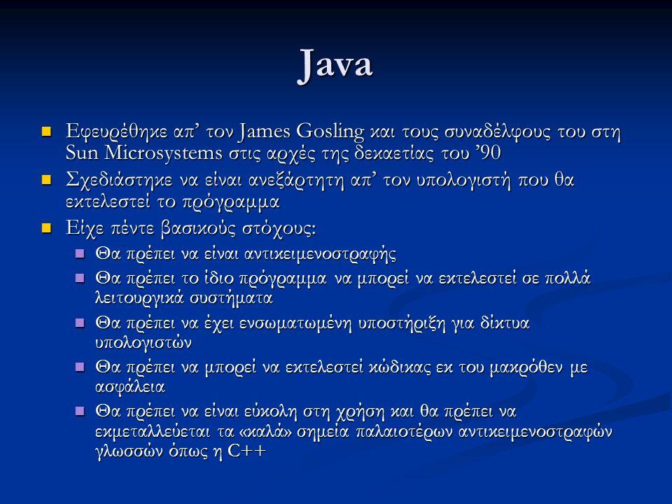 Java Εφευρέθηκε απ' τον James Gosling και τους συναδέλφους του στη Sun Microsystems στις αρχές της δεκαετίας του '90 Εφευρέθηκε απ' τον James Gosling και τους συναδέλφους του στη Sun Microsystems στις αρχές της δεκαετίας του '90 Σχεδιάστηκε να είναι ανεξάρτητη απ' τον υπολογιστή που θα εκτελεστεί το πρόγραμμα Σχεδιάστηκε να είναι ανεξάρτητη απ' τον υπολογιστή που θα εκτελεστεί το πρόγραμμα Είχε πέντε βασικούς στόχους: Είχε πέντε βασικούς στόχους: Θα πρέπει να είναι αντικειμενοστραφής Θα πρέπει να είναι αντικειμενοστραφής Θα πρέπει το ίδιο πρόγραμμα να μπορεί να εκτελεστεί σε πολλά λειτουργικά συστήματα Θα πρέπει το ίδιο πρόγραμμα να μπορεί να εκτελεστεί σε πολλά λειτουργικά συστήματα Θα πρέπει να έχει ενσωματωμένη υποστήριξη για δίκτυα υπολογιστών Θα πρέπει να έχει ενσωματωμένη υποστήριξη για δίκτυα υπολογιστών Θα πρέπει να μπορεί να εκτελεστεί κώδικας εκ του μακρόθεν με ασφάλεια Θα πρέπει να μπορεί να εκτελεστεί κώδικας εκ του μακρόθεν με ασφάλεια Θα πρέπει να είναι εύκολη στη χρήση και θα πρέπει να εκμεταλλεύεται τα «καλά» σημεία παλαιοτέρων αντικειμενοστραφών γλωσσών όπως η C++ Θα πρέπει να είναι εύκολη στη χρήση και θα πρέπει να εκμεταλλεύεται τα «καλά» σημεία παλαιοτέρων αντικειμενοστραφών γλωσσών όπως η C++