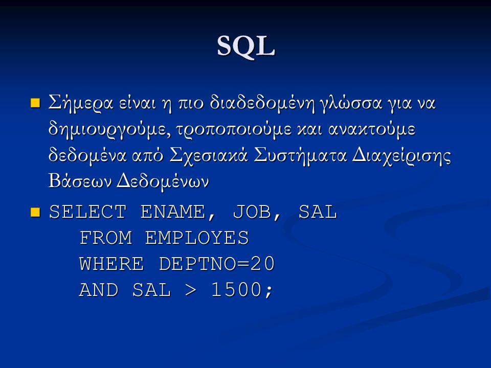 SQL Σήμερα είναι η πιο διαδεδομένη γλώσσα για να δημιουργούμε, τροποποιούμε και ανακτούμε δεδομένα από Σχεσιακά Συστήματα Διαχείρισης Βάσεων Δεδομένων Σήμερα είναι η πιο διαδεδομένη γλώσσα για να δημιουργούμε, τροποποιούμε και ανακτούμε δεδομένα από Σχεσιακά Συστήματα Διαχείρισης Βάσεων Δεδομένων SELECT ENAME, JOB, SAL FROM EMPLOYES WHERE DEPTNO=20 AND SAL > 1500; SELECT ENAME, JOB, SAL FROM EMPLOYES WHERE DEPTNO=20 AND SAL > 1500;