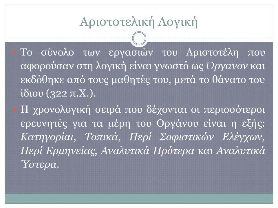 Αριστοτελική Λογική Το σύνολο των εργασιών του Αριστοτέλη που αφορούσαν στη λογική είναι γνωστό ως Ό ργανον και εκδόθηκε από τους μαθητές του, μετά το θάνατο του ίδιου (322 π.Χ.).