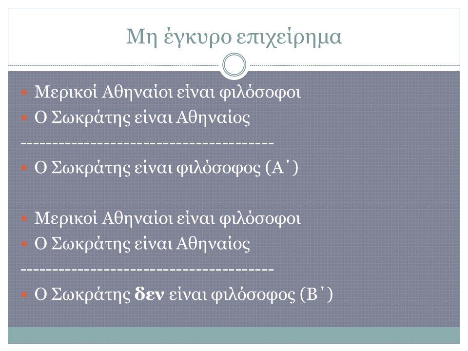 Μη έγκυρο επιχείρημα Μερικοί Αθηναίοι είναι φιλόσοφοι Ο Σωκράτης είναι Αθηναίος --------------------------------------- Ο Σωκράτης είναι φιλόσοφος (Α΄) Μερικοί Αθηναίοι είναι φιλόσοφοι Ο Σωκράτης είναι Αθηναίος --------------------------------------- Ο Σωκράτης δεν είναι φιλόσοφος (Β΄)