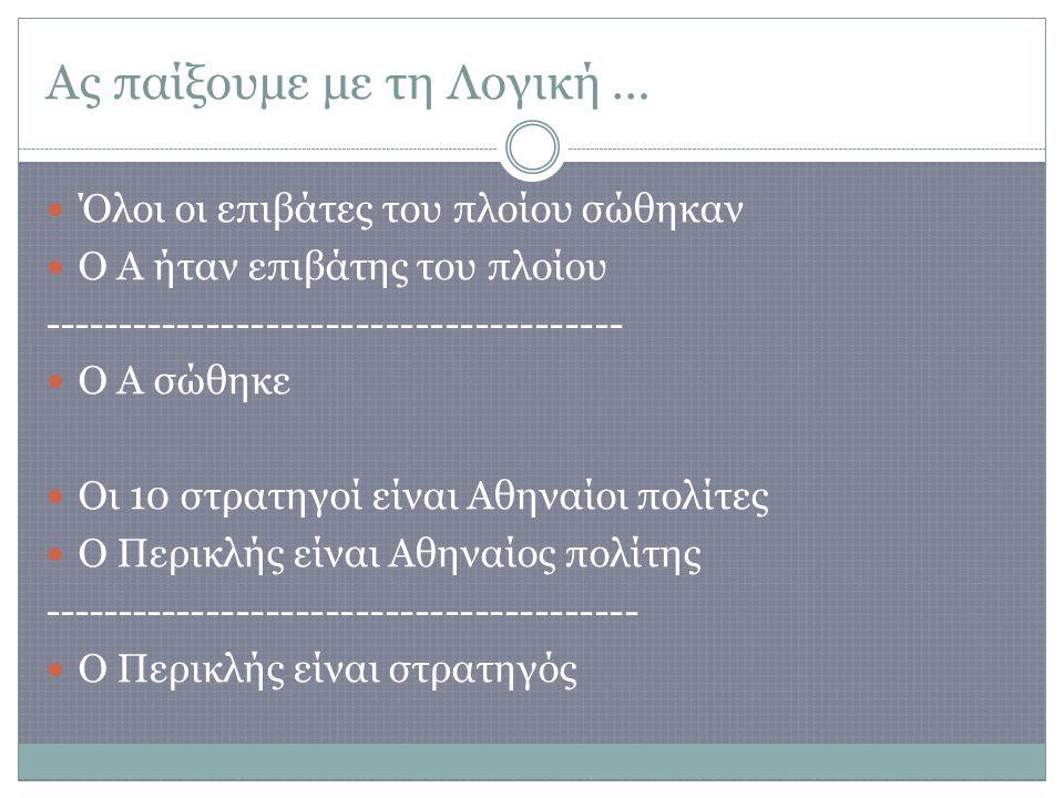 Ας παίξουμε με τη Λογική … Όλοι οι επιβάτες του πλοίου σώθηκαν Ο Α ήταν επιβάτης του πλοίου --------------------------------------- Ο Α σώθηκε Οι 10 στρατηγοί είναι Αθηναίοι πολίτες Ο Περικλής είναι Αθηναίος πολίτης ---------------------------------------- Ο Περικλής είναι στρατηγός