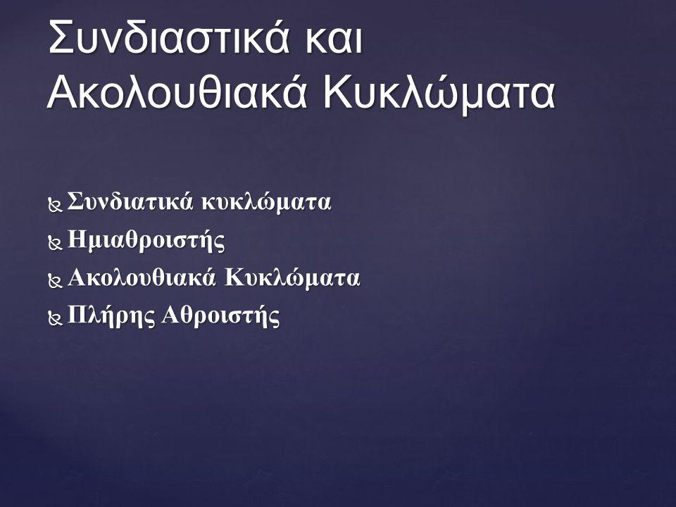  Συνδιατικά κυκλώματα  Ημιαθροιστής  Ακολουθιακά Κυκλώματα  Πλήρης Αθροιστής Συνδιαστικά και Ακολουθιακά Κυκλώματα