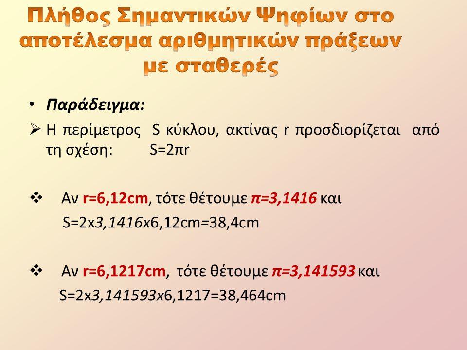 Παράδειγμα:  Η περίμετρος S κύκλου, ακτίνας r προσδιορίζεται από τη σχέση: S=2πr  Αν r=6,12cm, τότε θέτουμε π=3,1416 και S=2x3,1416x6,12cm=38,4cm  Αν r=6,1217cm, τότε θέτουμε π=3,141593 και S=2x3,141593x6,1217=38,464cm