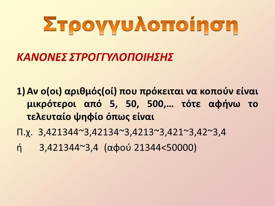 ΚΑΝΟΝΕΣ ΣΤΡΟΓΓΥΛΟΠΟΙΗΣΗΣ (συνέχεια) 2) Αν ο(οι) αριθμός(οί) που πρόκειται να κοπούν είναι μεγαλύτεροι από 5, 50, 500,… τότε αυξάνω το τελευταίο ψηφίο κατά 1.