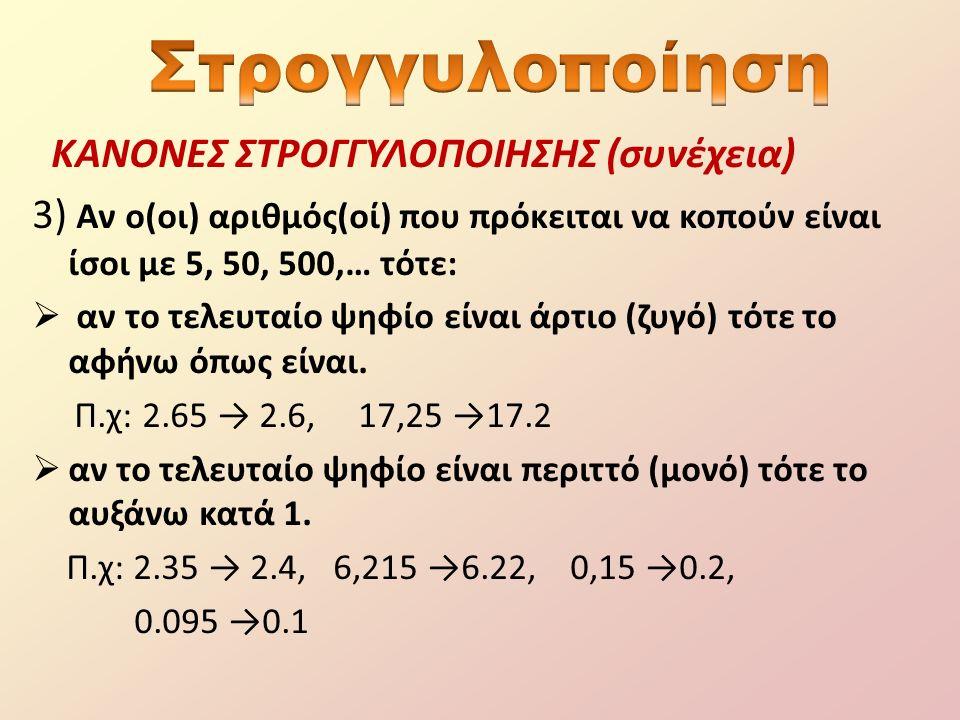ΚΑΝΟΝΕΣ ΣΤΡΟΓΓΥΛΟΠΟΙΗΣΗΣ (συνέχεια) 3) Αν ο(οι) αριθμός(οί) που πρόκειται να κοπούν είναι ίσοι με 5, 50, 500,… τότε:  αν το τελευταίο ψηφίο είναι άρτιο (ζυγό) τότε το αφήνω όπως είναι.