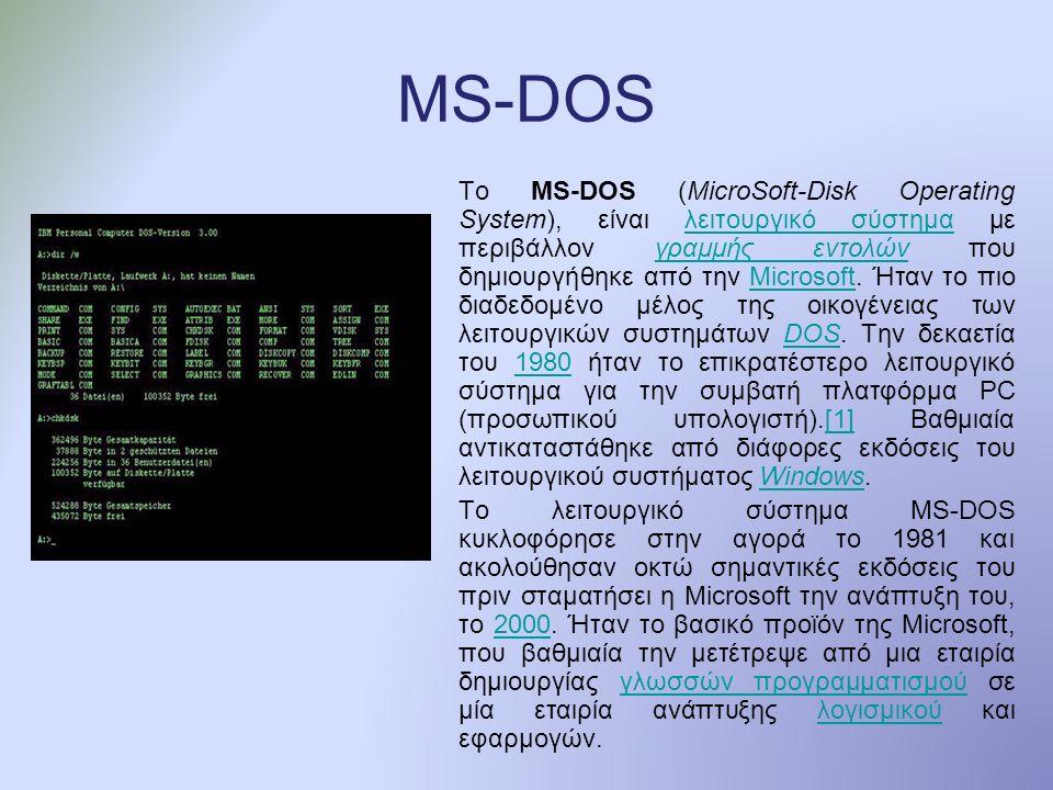 MS-DOS Το MS-DOS (MicroSoft-Disk Operating System), είναι λειτουργικό σύστημα με περιβάλλον γραμμής εντoλών που δημιουργήθηκε από την Microsoft.