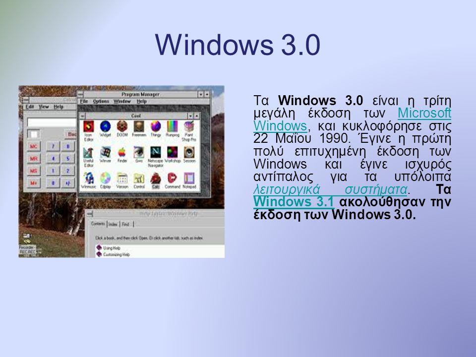 Windows 3.0 Τα Windows 3.0 είναι η τρίτη μεγάλη έκδοση των Microsoft Windows, και κυκλοφόρησε στις 22 Μαΐου 1990.