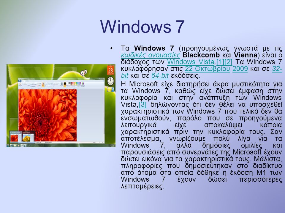 Windows 7 Τα Windows 7 (προηγουμένως γνωστά με τις κωδικές ονομασίες Blackcomb και Vienna) είναι ο διάδοχος των Windows Vista.[1][2] Τα Windows 7 κυκλοφόρησαν στις 22 Οκτωβρίου 2009 και σε 32- bit και σε 64-bit εκδόσεις.