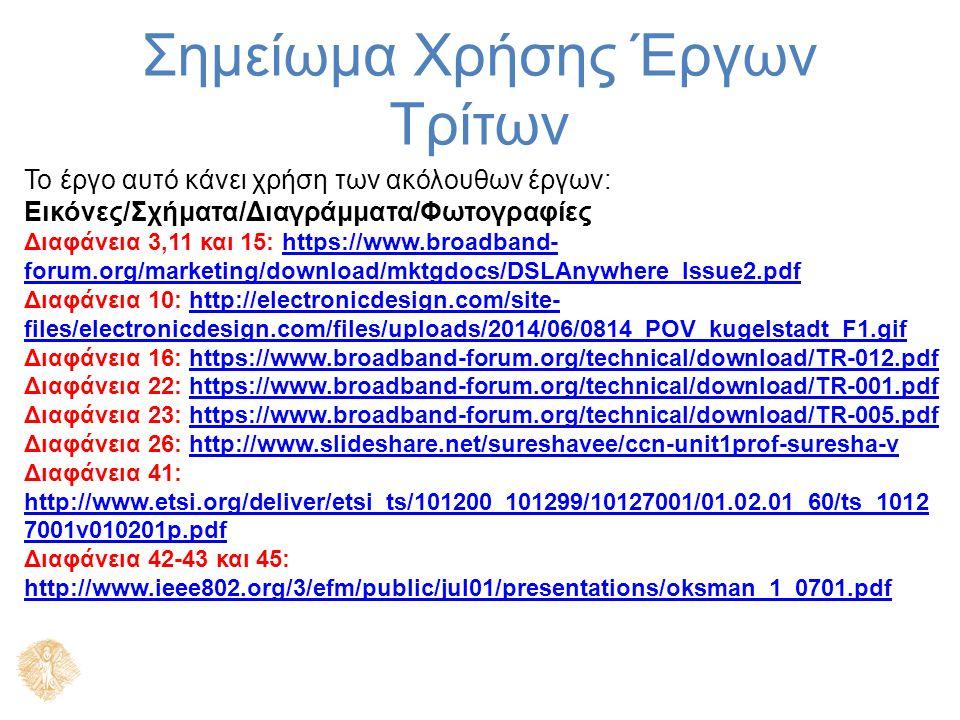 Σημείωμα Χρήσης Έργων Τρίτων Το έργο αυτό κάνει χρήση των ακόλουθων έργων: Εικόνες/Σχήματα/Διαγράμματα/Φωτογραφίες Διαφάνεια 3,11 και 15: https://www.broadband- forum.org/marketing/download/mktgdocs/DSLAnywhere_Issue2.pdfhttps://www.broadband- forum.org/marketing/download/mktgdocs/DSLAnywhere_Issue2.pdf Διαφάνεια 10: http://electronicdesign.com/site- files/electronicdesign.com/files/uploads/2014/06/0814_POV_kugelstadt_F1.gifhttp://electronicdesign.com/site- files/electronicdesign.com/files/uploads/2014/06/0814_POV_kugelstadt_F1.gif Διαφάνεια 16: https://www.broadband-forum.org/technical/download/TR-012.pdfhttps://www.broadband-forum.org/technical/download/TR-012.pdf Διαφάνεια 22: https://www.broadband-forum.org/technical/download/TR-001.pdfhttps://www.broadband-forum.org/technical/download/TR-001.pdf Διαφάνεια 23: https://www.broadband-forum.org/technical/download/TR-005.pdfhttps://www.broadband-forum.org/technical/download/TR-005.pdf Διαφάνεια 26: http://www.slideshare.net/sureshavee/ccn-unit1prof-suresha-vhttp://www.slideshare.net/sureshavee/ccn-unit1prof-suresha-v Διαφάνεια 41: http://www.etsi.org/deliver/etsi_ts/101200_101299/10127001/01.02.01_60/ts_1012 7001v010201p.pdf http://www.etsi.org/deliver/etsi_ts/101200_101299/10127001/01.02.01_60/ts_1012 7001v010201p.pdf Διαφάνεια 42-43 και 45: http://www.ieee802.org/3/efm/public/jul01/presentations/oksman_1_0701.pdf http://www.ieee802.org/3/efm/public/jul01/presentations/oksman_1_0701.pdf