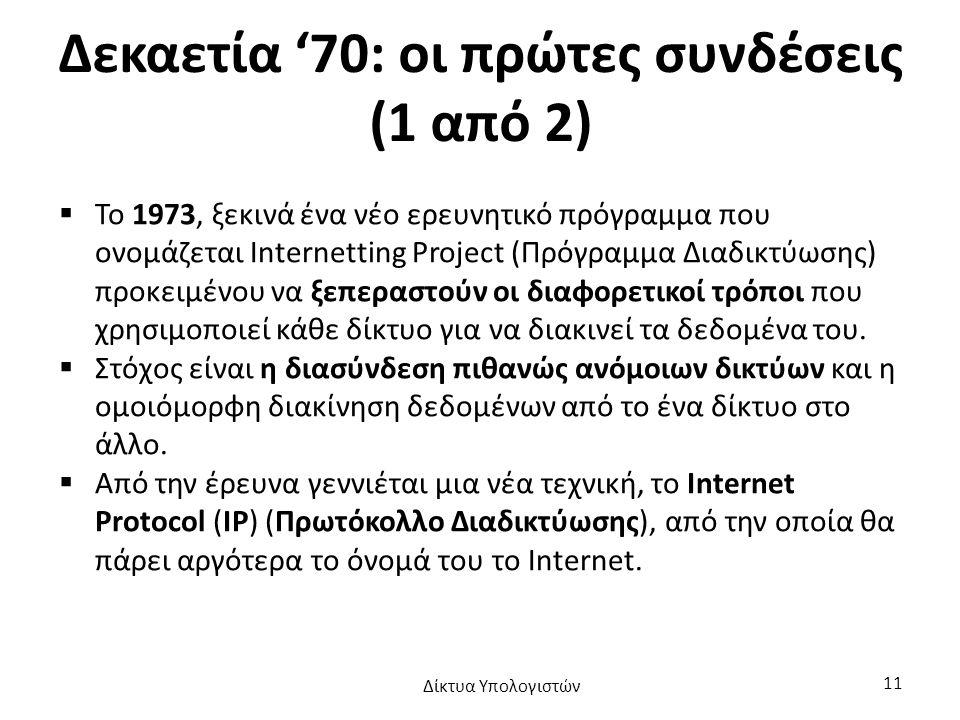 Δεκαετία '70: οι πρώτες συνδέσεις (1 από 2)  Το 1973, ξεκινά ένα νέο ερευνητικό πρόγραμμα που ονομάζεται Internetting Project (Πρόγραμμα Διαδικτύωσης) προκειμένου να ξεπεραστούν οι διαφορετικοί τρόποι που χρησιμοποιεί κάθε δίκτυο για να διακινεί τα δεδομένα του.