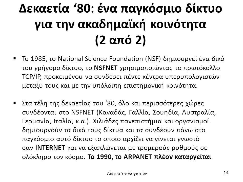 Δεκαετία '80: ένα παγκόσμιο δίκτυο για την ακαδημαϊκή κοινότητα (2 από 2)  Το 1985, το National Science Foundation (NSF) δημιουργεί ένα δικό του γρήγορο δίκτυο, το NSFNET χρησιμοποιώντας το πρωτόκολλο TCP/IP, προκειμένου να συνδέσει πέντε κέντρα υπερυπολογιστών μεταξύ τους και με την υπόλοιπη επιστημονική κοινότητα.