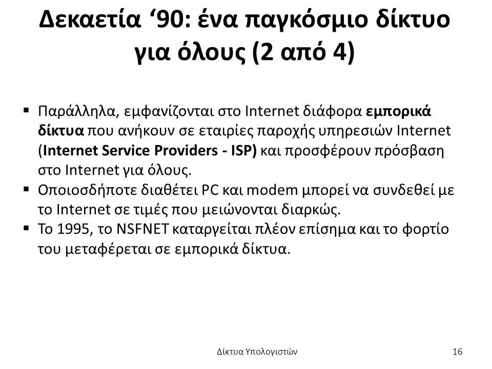 Δεκαετία '90: ένα παγκόσμιο δίκτυο για όλους (2 από 4)  Παράλληλα, εμφανίζονται στο Internet διάφορα εμπορικά δίκτυα που ανήκουν σε εταιρίες παροχής υπηρεσιών Internet (Internet Service Providers - ISP) και προσφέρουν πρόσβαση στο Internet για όλους.