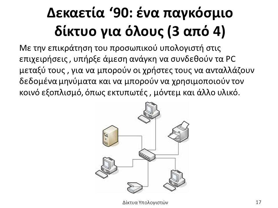 Δεκαετία '90: ένα παγκόσμιο δίκτυο για όλους (3 από 4) Με την επικράτηση του προσωπικού υπολογιστή στις επιχειρήσεις, υπήρξε άμεση ανάγκη να συνδεθούν τα PC μεταξύ τους, για να μπορούν οι χρήστες τους να ανταλλάζουν δεδομένα μηνύματα και να μπορούν να χρησιμοποιούν τον κοινό εξοπλισμό, όπως εκτυπωτές, μόντεμ και άλλο υλικό.