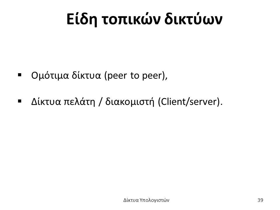 Είδη τοπικών δικτύων  Ομότιμα δίκτυα (peer to peer),  Δίκτυα πελάτη / διακομιστή (Client/server).