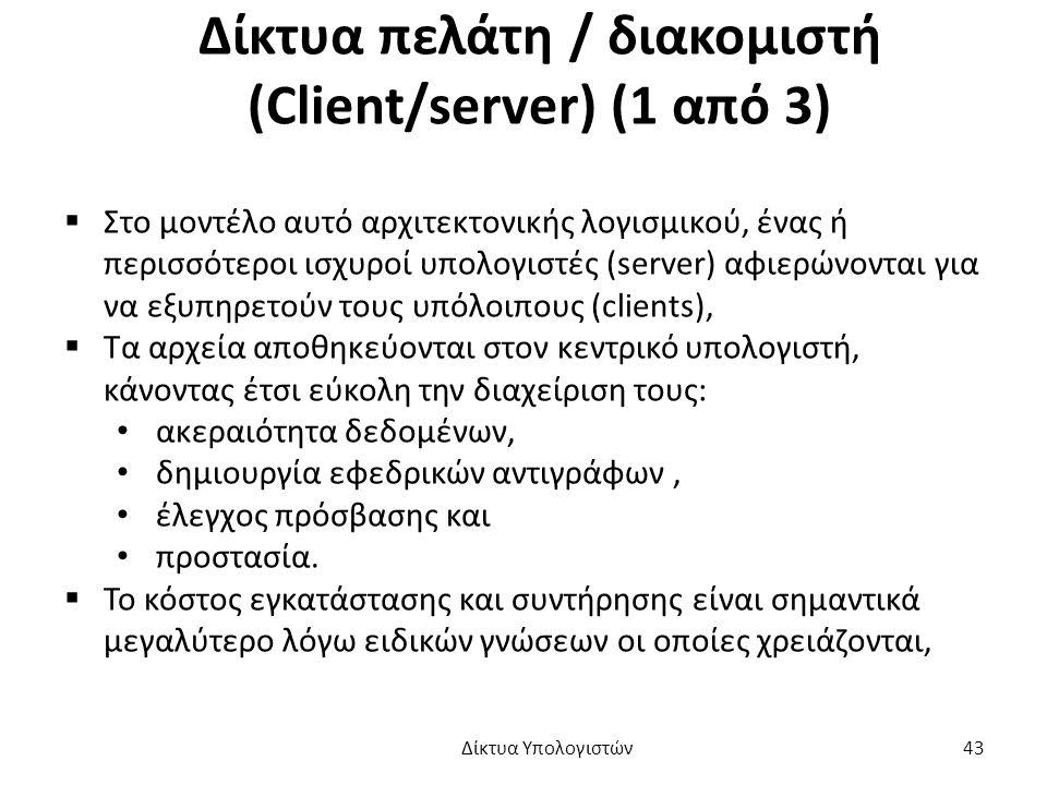 Δίκτυα πελάτη / διακομιστή (Client/server) (1 από 3)  Στο μοντέλο αυτό αρχιτεκτονικής λογισμικού, ένας ή περισσότεροι ισχυροί υπολογιστές (server) αφιερώνονται για να εξυπηρετούν τους υπόλοιπους (clients),  Τα αρχεία αποθηκεύονται στον κεντρικό υπολογιστή, κάνοντας έτσι εύκολη την διαχείριση τους: ακεραιότητα δεδομένων, δημιουργία εφεδρικών αντιγράφων, έλεγχος πρόσβασης και προστασία.