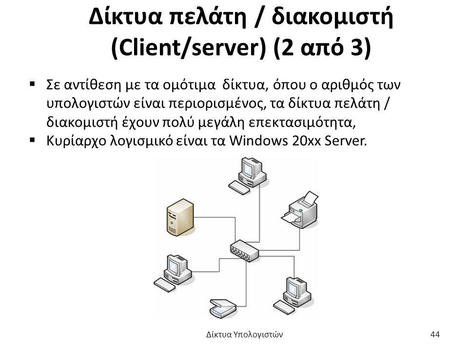 Δίκτυα πελάτη / διακομιστή (Client/server) (2 από 3)  Σε αντίθεση με τα ομότιμα δίκτυα, όπου ο αριθμός των υπολογιστών είναι περιορισμένος, τα δίκτυα πελάτη / διακομιστή έχουν πολύ μεγάλη επεκτασιμότητα,  Κυρίαρχο λογισμικό είναι τα Windows 20xx Server.