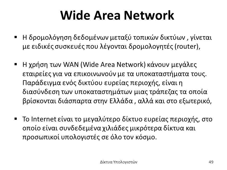 Wide Area Network  Η δρομολόγηση δεδομένων μεταξύ τοπικών δικτύων, γίνεται με ειδικές συσκευές που λέγονται δρομολογητές (router),  Η χρήση των WAN (Wide Area Network) κάνουν μεγάλες εταιρείες για να επικοινωνούν με τα υποκαταστήματα τους.