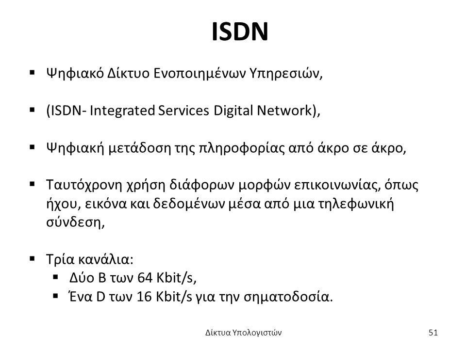 ISDN  Ψηφιακό Δίκτυο Ενοποιημένων Υπηρεσιών,  (ISDN- Integrated Services Digital Network),  Ψηφιακή μετάδοση της πληροφορίας από άκρο σε άκρο,  Ταυτόχρονη χρήση διάφορων μορφών επικοινωνίας, όπως ήχου, εικόνα και δεδομένων μέσα από μια τηλεφωνική σύνδεση,  Τρία κανάλια:  Δύο Β των 64 Kbit/s,  Ένα D των 16 Kbit/s για την σηματοδοσία.