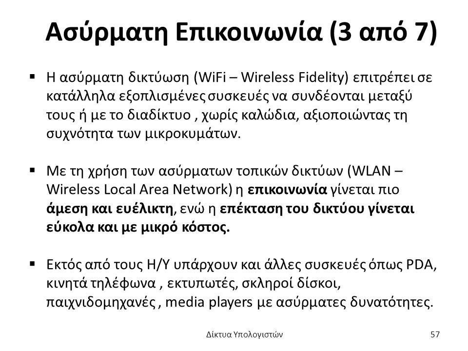 Ασύρματη Επικοινωνία (3 από 7)  Η ασύρματη δικτύωση (WiFi – Wireless Fidelity) επιτρέπει σε κατάλληλα εξοπλισμένες συσκευές να συνδέονται μεταξύ τους ή με το διαδίκτυο, χωρίς καλώδια, αξιοποιώντας τη συχνότητα των μικροκυμάτων.