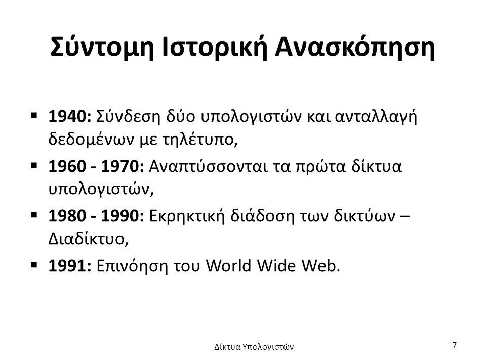 Σύντομη Ιστορική Ανασκόπηση  1940: Σύνδεση δύο υπολογιστών και ανταλλαγή δεδομένων με τηλέτυπο,  1960 - 1970: Αναπτύσσονται τα πρώτα δίκτυα υπολογιστών,  1980 - 1990: Εκρηκτική διάδοση των δικτύων – Διαδίκτυο,  1991: Επινόηση του World Wide Web.
