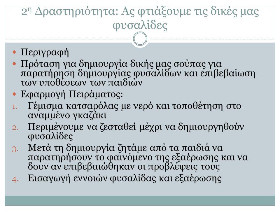 3η Δραστηριότητα: Το περίεργο καπάκι Στόχοι: Να αρχίσουν να προβλέπουν την υγροποίηση ως αποτέλεσμα της επαφής των υδρατμών με «πιο κρύα» αντικείμενα Να περιγράφουν τη διαδικασία της υγροποίησης Διδακτική Στρατηγική: Στόχων - Εμποδίων Είδος Δραστηριότητας: α)ως προς το είδος: Δραστηριότητα Γνωστικής Προετοιμασίας β) ως προς την τεχνική: Αφήγηση Ιστορίας/Συζήτηση/ Παράθεση Ερωτήσεων Ρόλος εκπαιδευτικού: Συνερευνητικός