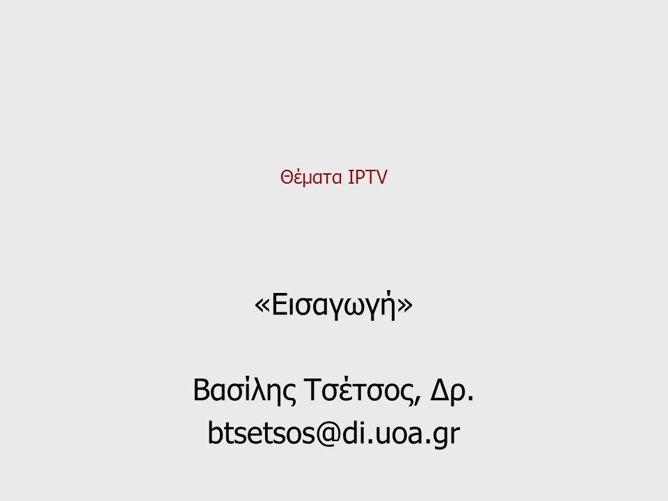 Θέματα IPTV «Εισαγωγή» Βασίλης Τσέτσος, Δρ. btsetsos@di.uoa.gr