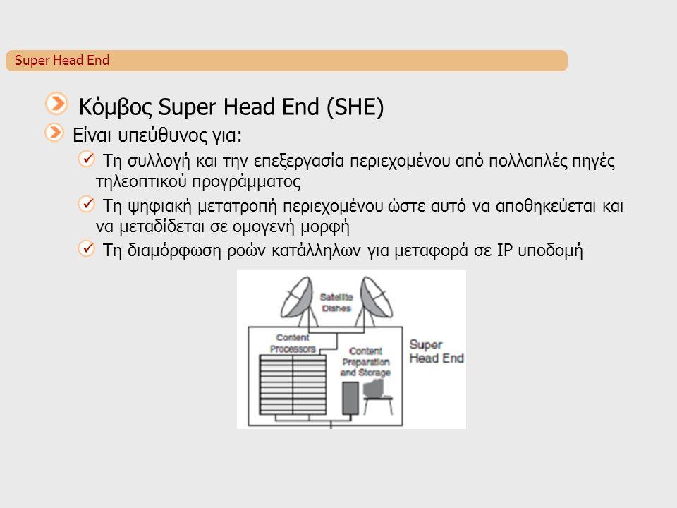 Super Head End Κόμβος Super Head End (SHE) Είναι υπεύθυνος για: Τη συλλογή και την επεξεργασία περιεχομένου από πολλαπλές πηγές τηλεοπτικού προγράμματος Τη ψηφιακή μετατροπή περιεχομένου ώστε αυτό να αποθηκεύεται και να μεταδίδεται σε ομογενή μορφή Τη διαμόρφωση ροών κατάλληλων για μεταφορά σε IP υποδομή