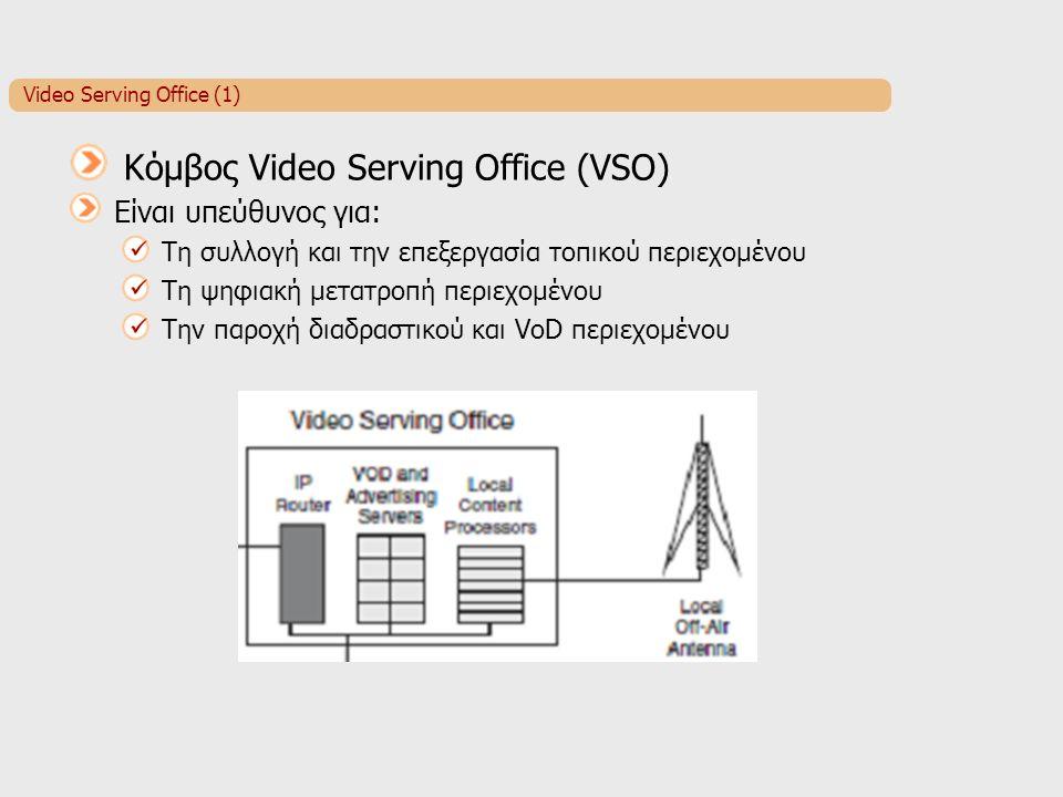 Video Serving Office (1) Κόμβος Video Serving Office (VSO) Είναι υπεύθυνος για: Τη συλλογή και την επεξεργασία τοπικού περιεχομένου Τη ψηφιακή μετατροπή περιεχομένου Την παροχή διαδραστικού και VoD περιεχομένου