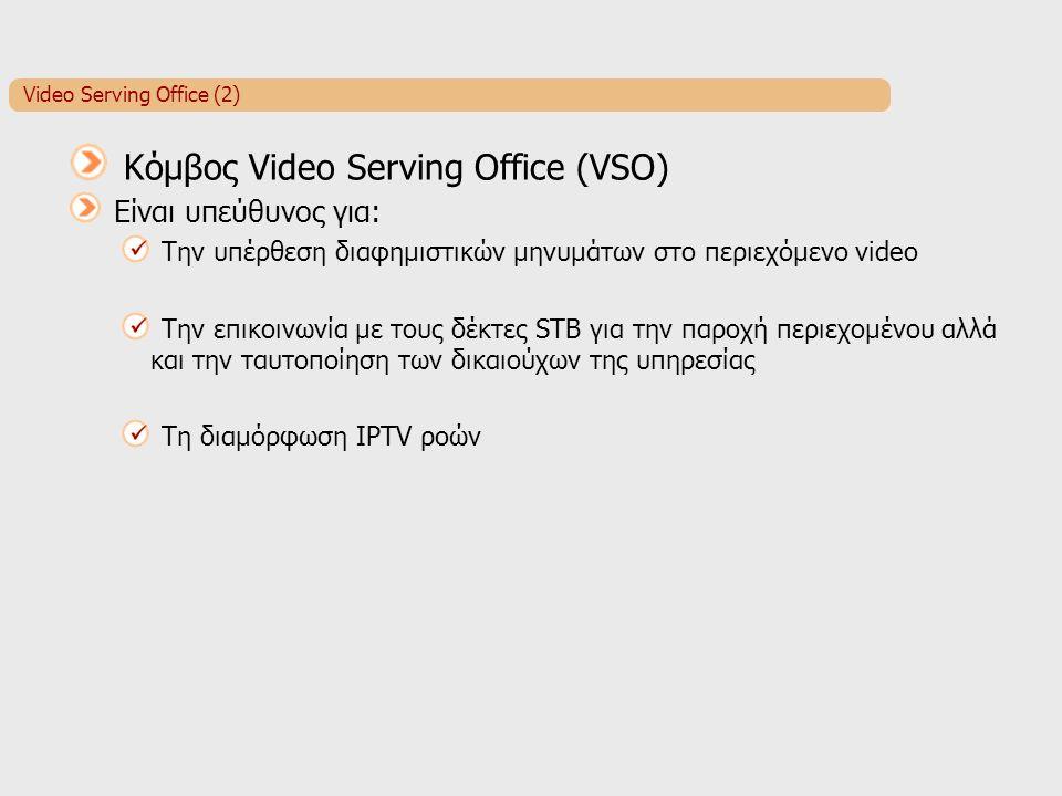 Video Serving Office (2) Κόμβος Video Serving Office (VSO) Είναι υπεύθυνος για: Την υπέρθεση διαφημιστικών μηνυμάτων στο περιεχόμενο video Την επικοινωνία με τους δέκτες STB για την παροχή περιεχομένου αλλά και την ταυτοποίηση των δικαιούχων της υπηρεσίας Τη διαμόρφωση IPTV ροών