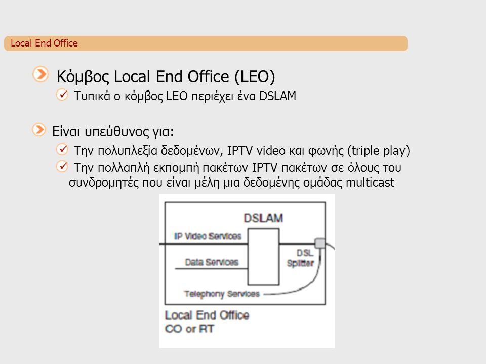 Local End Office Κόμβος Local End Office (LEO) Τυπικά ο κόμβος LEO περιέχει ένα DSLAM Είναι υπεύθυνος για: Την πολυπλεξία δεδομένων, IPTV video και φωνής (triple play) Την πολλαπλή εκπομπή πακέτων IPTV πακέτων σε όλους του συνδρομητές που είναι μέλη μια δεδομένης ομάδας multicast