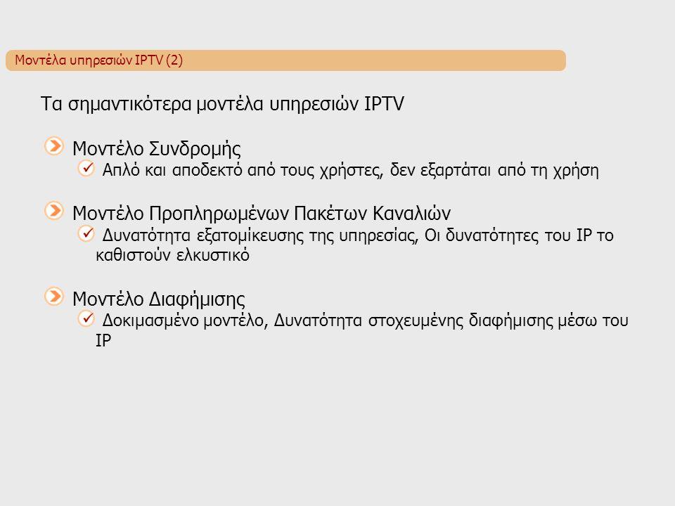 Μοντέλα υπηρεσιών IPTV (2) Τα σημαντικότερα μοντέλα υπηρεσιών IPTV Μοντέλο Συνδρομής Απλό και αποδεκτό από τους χρήστες, δεν εξαρτάται από τη χρήση Μοντέλο Προπληρωμένων Πακέτων Καναλιών Δυνατότητα εξατομίκευσης της υπηρεσίας, Οι δυνατότητες του IP το καθιστούν ελκυστικό Μοντέλο Διαφήμισης Δοκιμασμένο μοντέλο, Δυνατότητα στοχευμένης διαφήμισης μέσω του IP